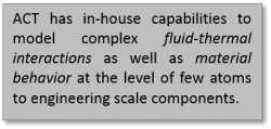 ACT has in-house capabilities to model complex fluid-thermal interactions as well as material behavior at the level of few atoms to engineering scale components