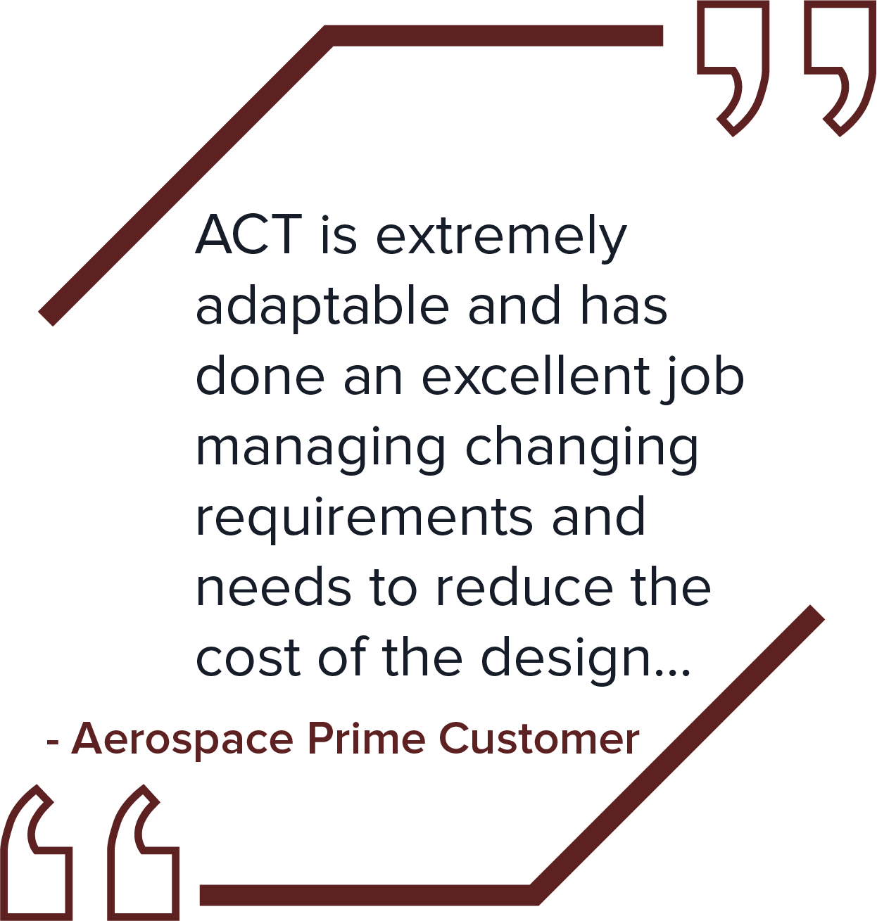 ACT is extremely adaptable and has done an excellent job managing changing requirements and needs to reduce the cost of the design...