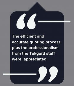 The efficient and accurate quoting process, plus the professionalism from the Tekgard Staff were appreciated.